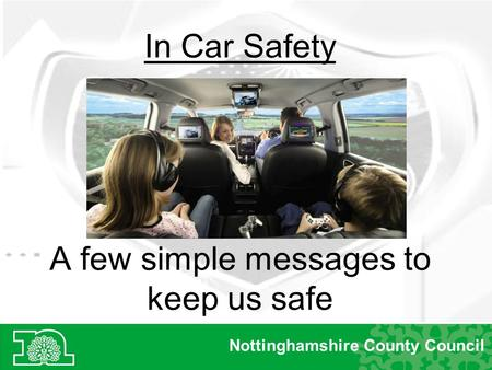 A few simple messages to keep us safe Nottinghamshire County Council In Car Safety.