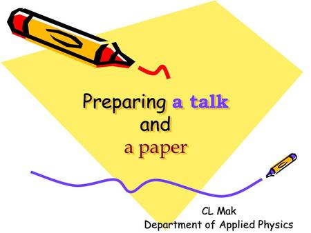 Preparing a talk and a paper CL Mak Department of Applied Physics.