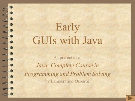 1 Early GUIs with Java As presented in Java: Complete Course in Programming and Problem Solving by Lambert and Osborne.