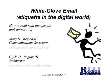 OA Region III, August 2010 White-Glove Email (etiquette in the digital world)‏ How to send mail that people look forward to. Mary H., Region III Communications.