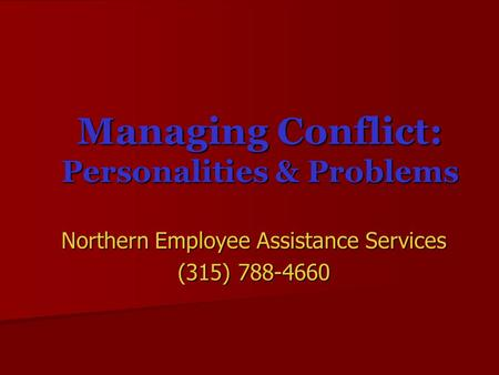 Managing Conflict: Personalities & Problems Northern Employee Assistance Services (315) 788-4660.