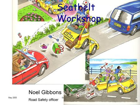 May 2005Seatbelt Workshop Noel Gibbons Road Safety officer.