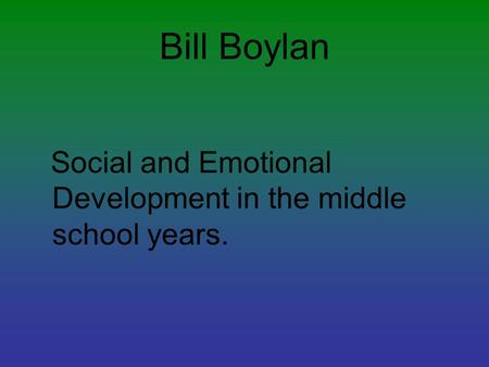 Bill Boylan Social and Emotional Development in the middle school years.