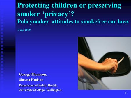 1 Protecting children or preserving smoker 'privacy'? Policymaker attitudes to smokefree car laws June 2009 George Thomson, George Thomson, Sheena Hudson.