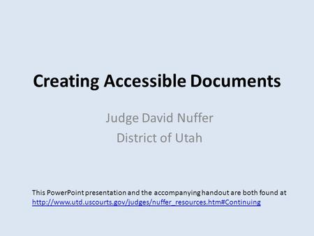 Creating Accessible Documents Judge David Nuffer District of Utah This PowerPoint presentation and the accompanying handout are both found at