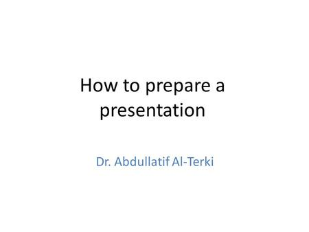 How to prepare a presentation Dr. Abdullatif Al-Terki.