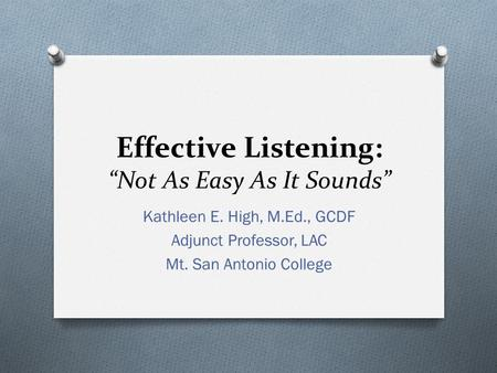 "Effective Listening: ""Not As Easy As It Sounds"" Kathleen E. High, M.Ed., GCDF Adjunct Professor, LAC Mt. San Antonio College."