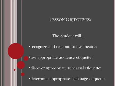 L ESSON O BJECTIVES : The Student will… recognize and respond to live theatre; use appropriate audience etiquette; discover appropriate rehearsal etiquette;
