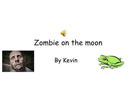 "Zombie on the moon By Kevin One dark day Froggy was ready to go to the moon. So he got on his astronaut clothes and then went to the man and ""saide I'm."