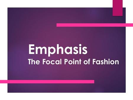 Emphasis The Focal Point of Fashion. Emphasis  A dominant focal point or center of interest in a garment or an outfit created by the use of line, shape,