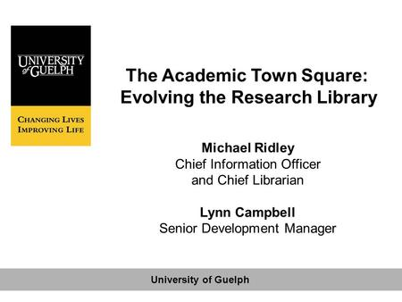 The Academic Town Square: Evolving the Research Library Michael Ridley Chief Information Officer and Chief Librarian Lynn Campbell Senior Development Manager.