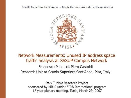 Network Measurements: Unused IP address space traffic analysis at SSSUP Campus Network Francesco Paolucci, Piero Castoldi Research Unit at Scuola Superiore.