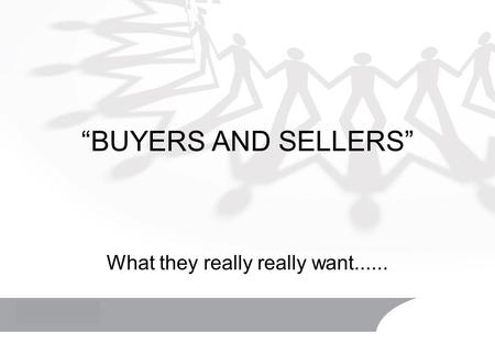 """BUYERS AND SELLERS"" What they really really want......"