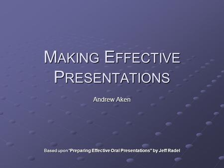 "M AKING E FFECTIVE P RESENTATIONS Andrew Aken Based upon ""Preparing Effective Oral Presentations"" by Jeff Radel."