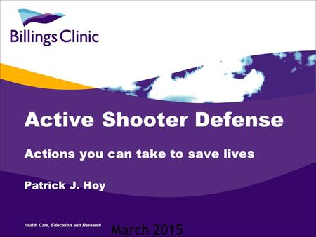 Health Care, Education and Research Active Shooter Defense Actions you can take to save lives Patrick J. Hoy March 2015.