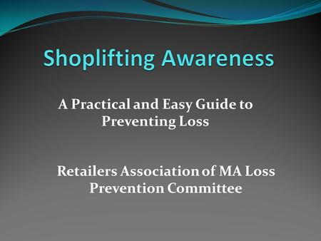 A Practical and Easy Guide to Preventing Loss Retailers Association of MA Loss Prevention Committee.