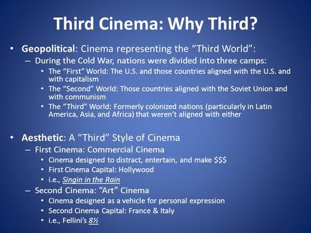 "Third Cinema: Why Third? Geopolitical: Cinema representing the ""Third World"": – During the Cold War, nations were divided into three camps: The ""First"""