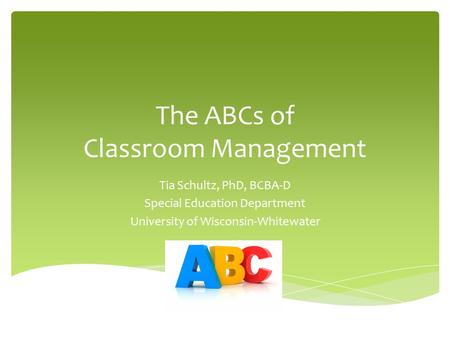 The ABCs of Classroom Management Tia Schultz, PhD, BCBA-D Special Education Department University of Wisconsin-Whitewater.
