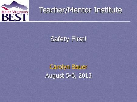 Teacher/Mentor Institute Safety First! Carolyn Bauer August 5-6, 2013.