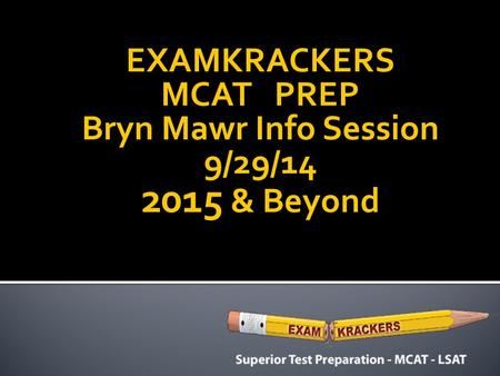 EXAMKRACKERS MCAT PREP Bryn Mawr Info Session 9/29/14 2015 & Beyond.