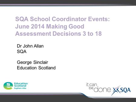 SQA School Coordinator Events: June 2014 Making Good Assessment Decisions 3 to 18 Dr John Allan SQA George Sinclair Education Scotland.