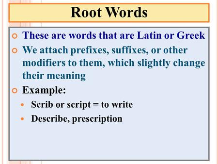Root Words These are words that are Latin or Greek We attach prefixes, suffixes, or other modifiers to them, which slightly change their meaning Example: