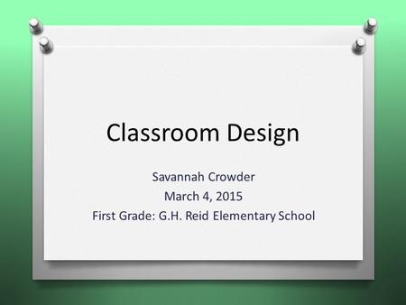 Classroom Design Savannah Crowder March 4, 2015 First Grade: G.H. Reid Elementary School.