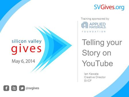 Telling your Story on YouTube Ian Kawata Creative Director SVCF Training sponsored by.