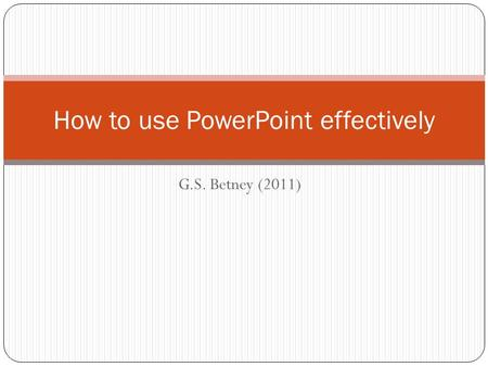 G.S. Betney (2011) How to use PowerPoint effectively.