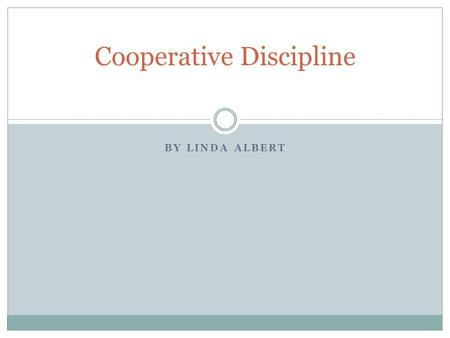 BY LINDA ALBERT Cooperative Discipline. Three basic concepts to behavior: 1. Students choose their behavior 2. Ultimate goal of behavior is to fulfill.