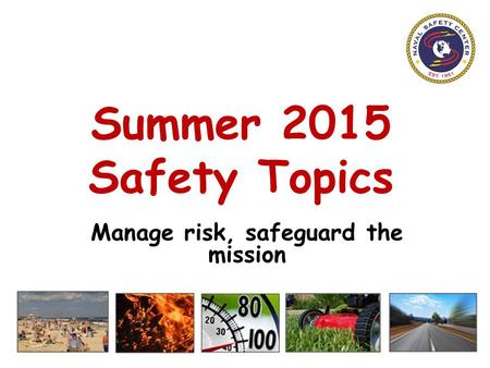 Summer 2015 Safety Topics Manage risk, safeguard the mission.