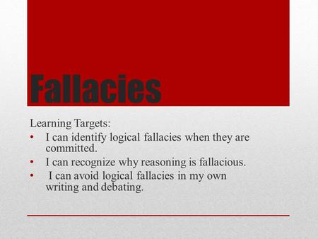 Fallacies Learning Targets: I can identify logical fallacies when they are committed. I can recognize why reasoning is fallacious. I can avoid logical.