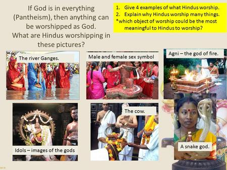 If God is in everything (Pantheism), then anything can be worshipped as God. What are Hindus worshipping in these pictures? 1.Give 4 examples of what Hindus.