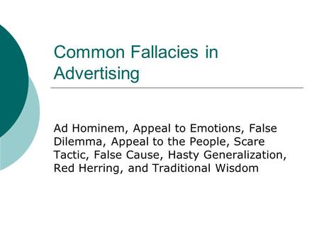 Common Fallacies in Advertising Ad Hominem, Appeal to Emotions, False Dilemma, Appeal to the People, Scare Tactic, False Cause, Hasty Generalization, Red.