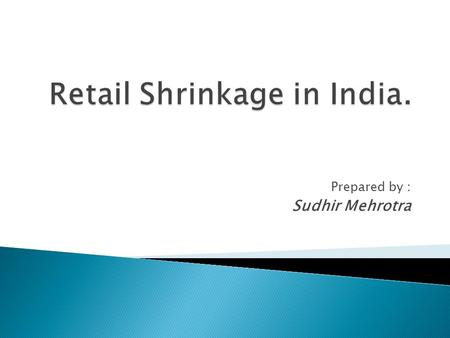 Prepared by : Sudhir Mehrotra. Retail Shrinkage  Shrinkage is a part of the business no one likes to talk about. However, shrinkage plays a huge part.