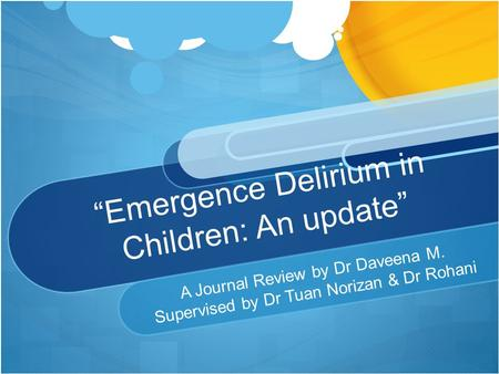 """Emergence Delirium in Children: An update"" A Journal Review by Dr Daveena M. Supervised by Dr Tuan Norizan & Dr Rohani."