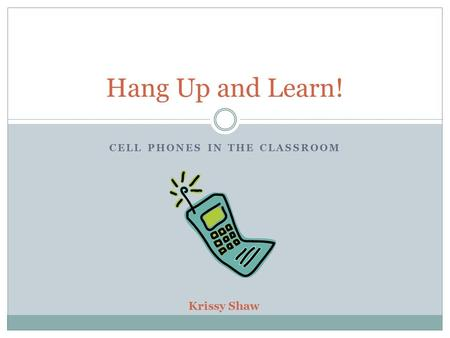 CELL PHONES IN THE CLASSROOM Hang Up and Learn! Krissy Shaw.