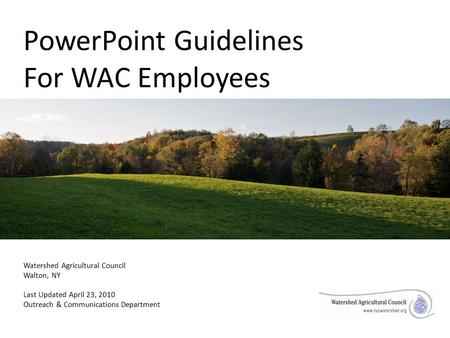 PowerPoint Guidelines For WAC Employees Watershed Agricultural Council Walton, NY Last Updated April 23, 2010 Outreach & Communications Department.