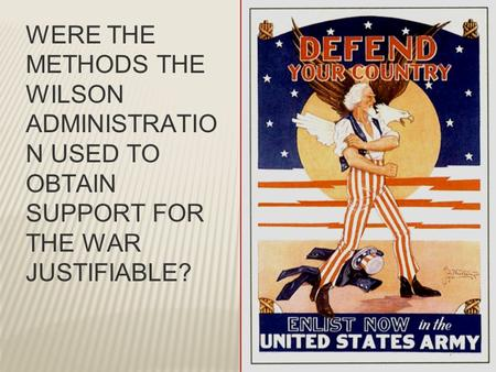 WERE THE METHODS THE WILSON ADMINISTRATIO N USED TO OBTAIN SUPPORT FOR THE WAR JUSTIFIABLE?