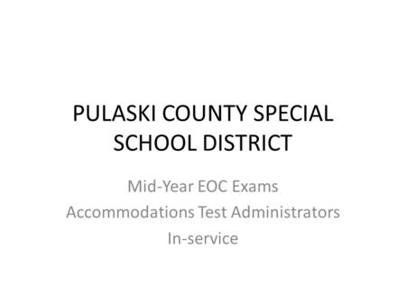PULASKI COUNTY SPECIAL SCHOOL DISTRICT Mid-Year EOC Exams Accommodations Test Administrators In-service.