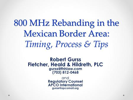 800 MHz Rebanding in the Mexican Border Area: Timing, Process & Tips Robert Gurss Fletcher, Heald & Hildreth, PLC (703) 812-0468 and Regulatory.