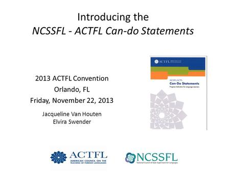 Introducing the NCSSFL - ACTFL Can-do Statements 2013 ACTFL Convention Orlando, FL Friday, November 22, 2013 Jacqueline Van Houten Elvira Swender.