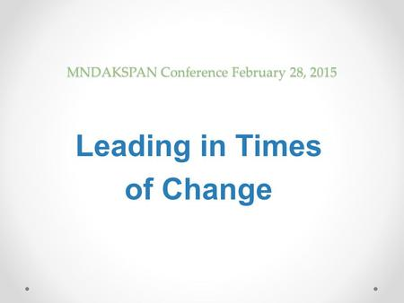 MNDAKSPAN Conference February 28, 2015 Leading in Times of Change.