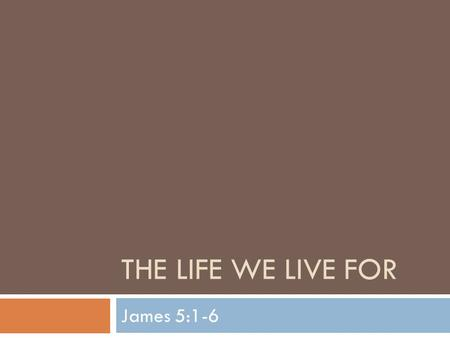 THE LIFE WE LIVE FOR James 5:1-6. The Life We Live For  Our study of James enters it's final leg as we dive into chapter 5  James has taught many lessons.