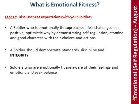 A Soldier who is emotionally fit approaches life's challenges in a positive, optimistic way by demonstrating self-regulation, stamina and good character.