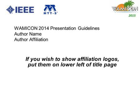 2014 2015 WAMICON 2014 Presentation Guidelines Author Name Author Affiliation If you wish to show affiliation logos, put them on lower left of title page.