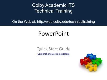 Colby Academic ITS Technical Training On the Web at:  PowerPoint Quick Start Guide (Comprehensive Training Here)Comprehensive.