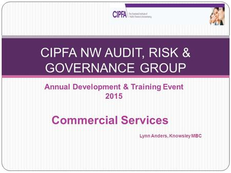 Annual Development & Training Event 2015 CIPFA NW AUDIT, RISK & GOVERNANCE GROUP Commercial Services Lynn Anders, Knowsley MBC.