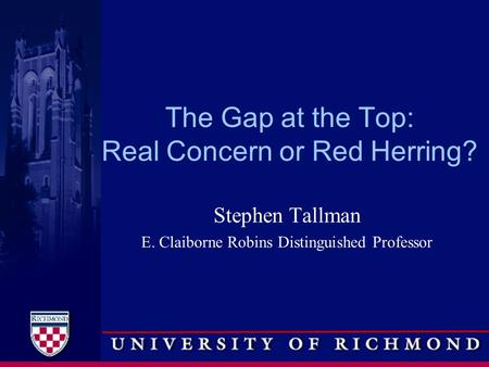 The Gap at the Top: Real Concern or Red Herring? Stephen Tallman E. Claiborne Robins Distinguished Professor.