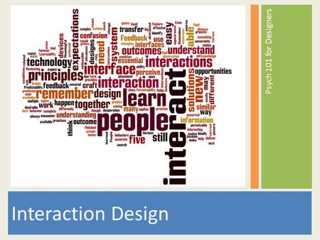 Psych 101 for Designers Interaction Design. Interaction Design is about people first. What motivates people? How do people think? How do people behave?